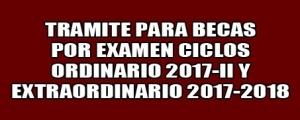 CICLOS ORDINARIO 2017-II Y EXTRAORDINARIO 2017-2018 - TRAMITE PARA BECAS POR EXAMEN