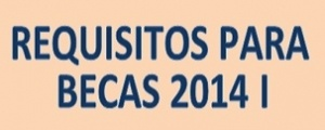 REQUISITOS PARA BECAS CICLO ORDINARIO 2014 I