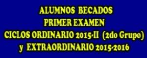 ALUMNOS BECADOS EN PRIMER EXAMEN - CICLOS ORDINARIO 2015-II (2do GRUPO) Y EXTRAORDINARIO 2015-2016